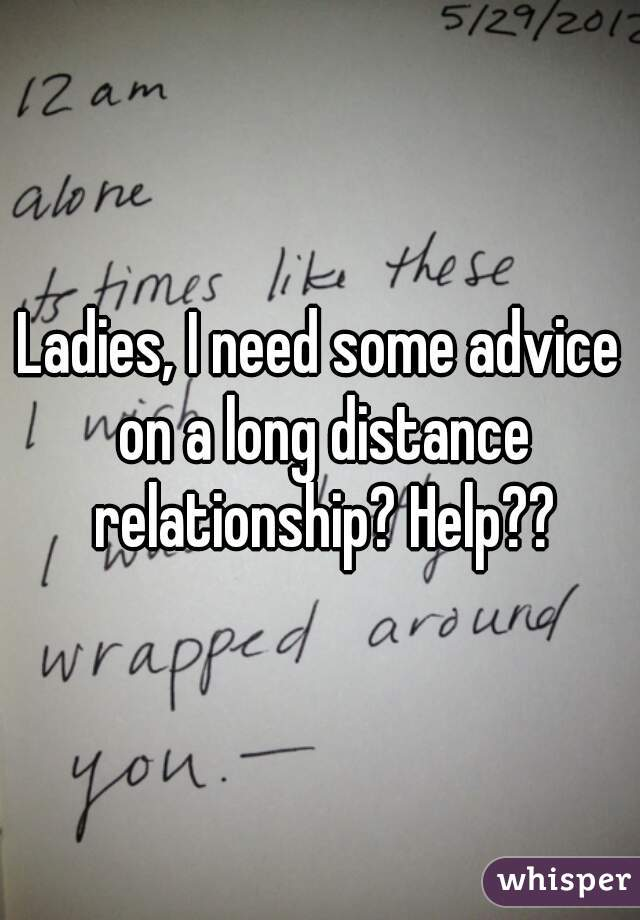 Ladies, I need some advice on a long distance relationship? Help??