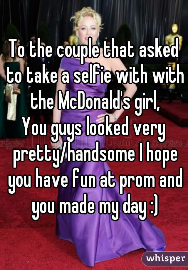To the couple that asked to take a selfie with with the McDonald's girl, You guys looked very pretty/handsome I hope you have fun at prom and you made my day :)