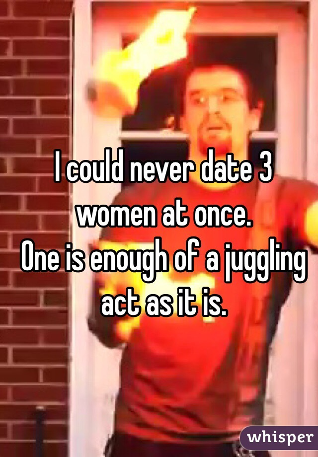 I could never date 3 women at once. One is enough of a juggling act as it is.