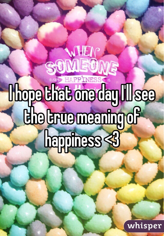 I hope that one day I'll see the true meaning of happiness <3