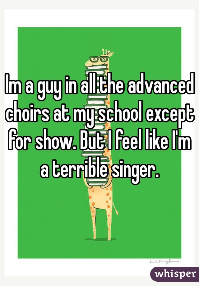 Im a guy in all the advanced choirs at my school except for show. But I feel like I'm a terrible singer.
