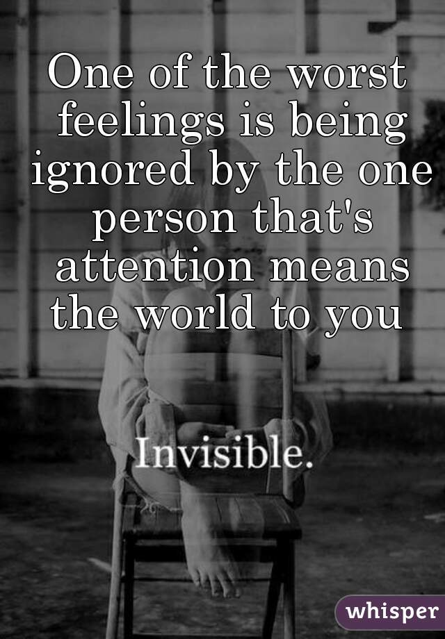 One of the worst feelings is being ignored by the one person that's attention means the world to you