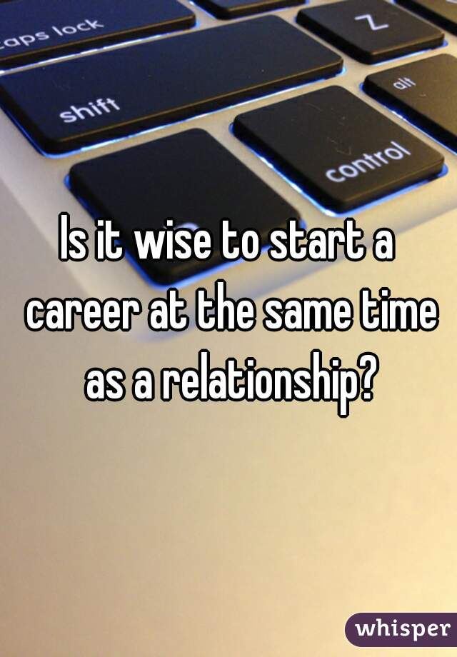 Is it wise to start a career at the same time as a relationship?