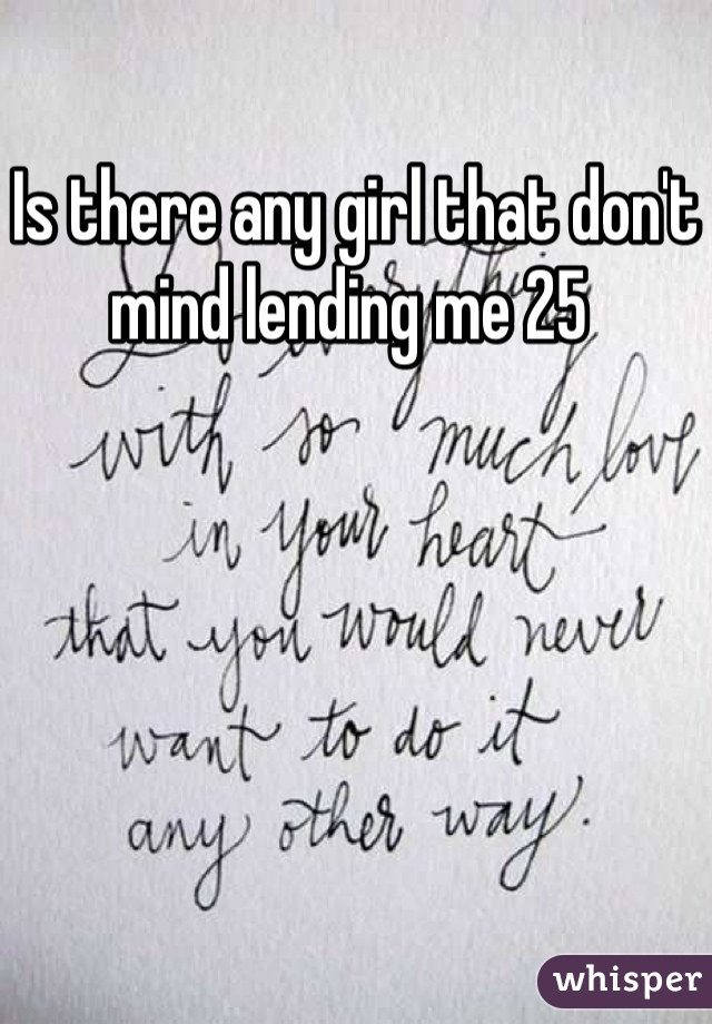Is there any girl that don't mind lending me 25