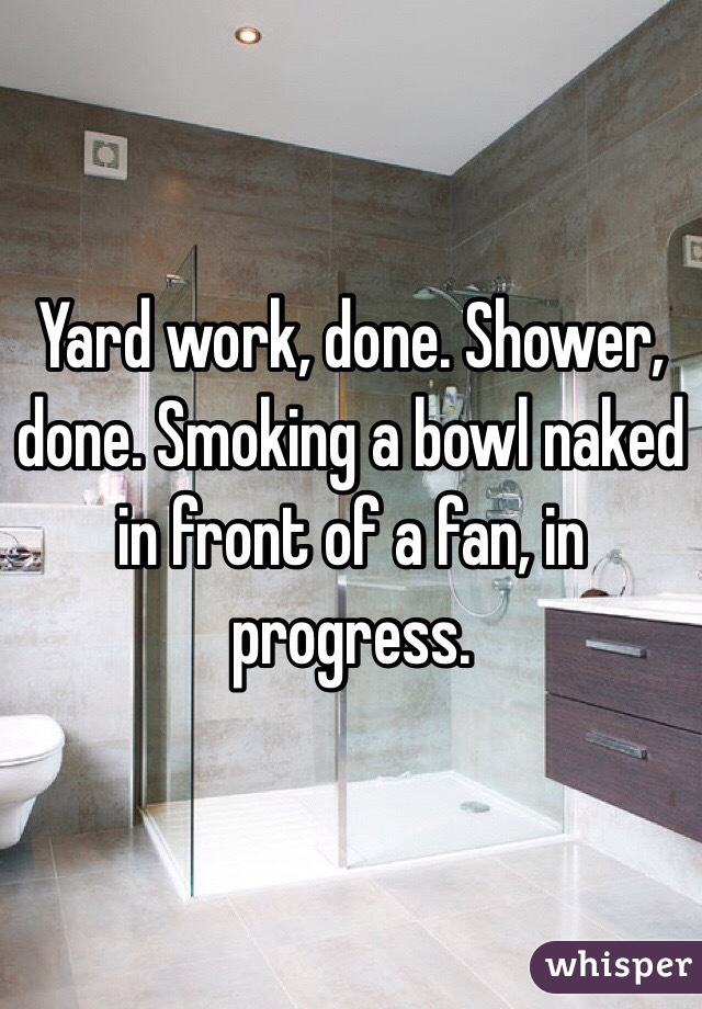 Yard work, done. Shower, done. Smoking a bowl naked in front of a fan, in progress.