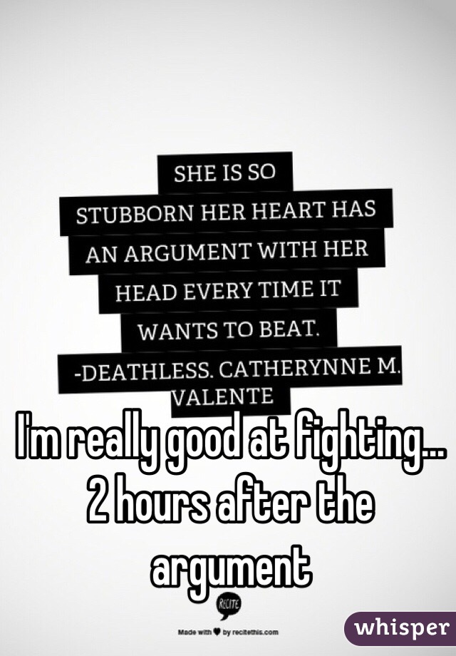 I'm really good at fighting... 2 hours after the argument