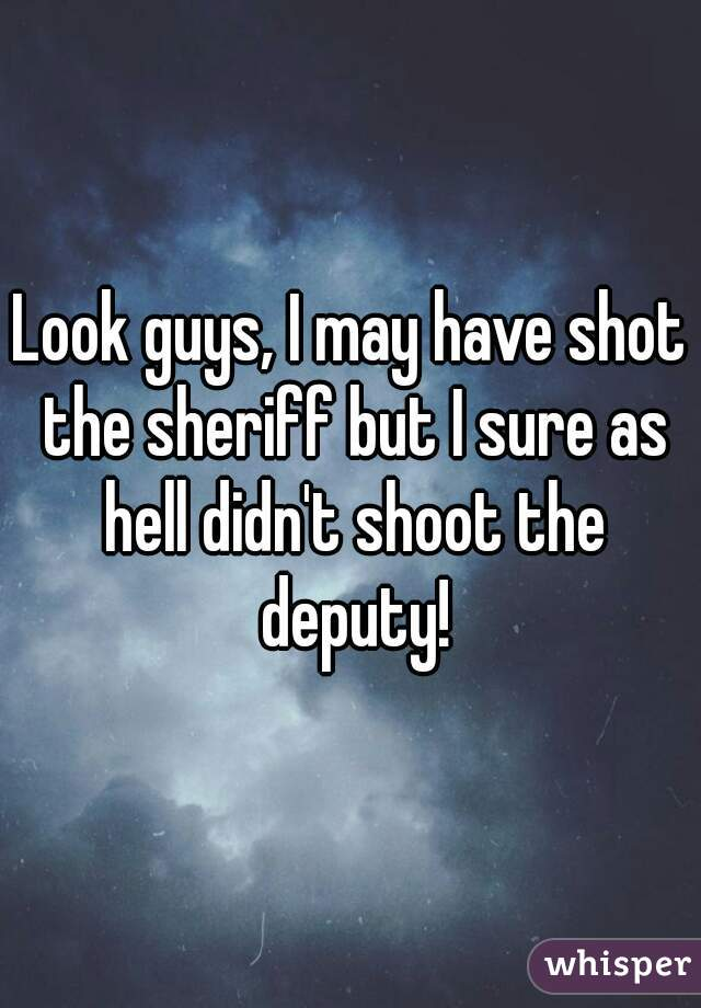 Look guys, I may have shot the sheriff but I sure as hell didn't shoot the deputy!
