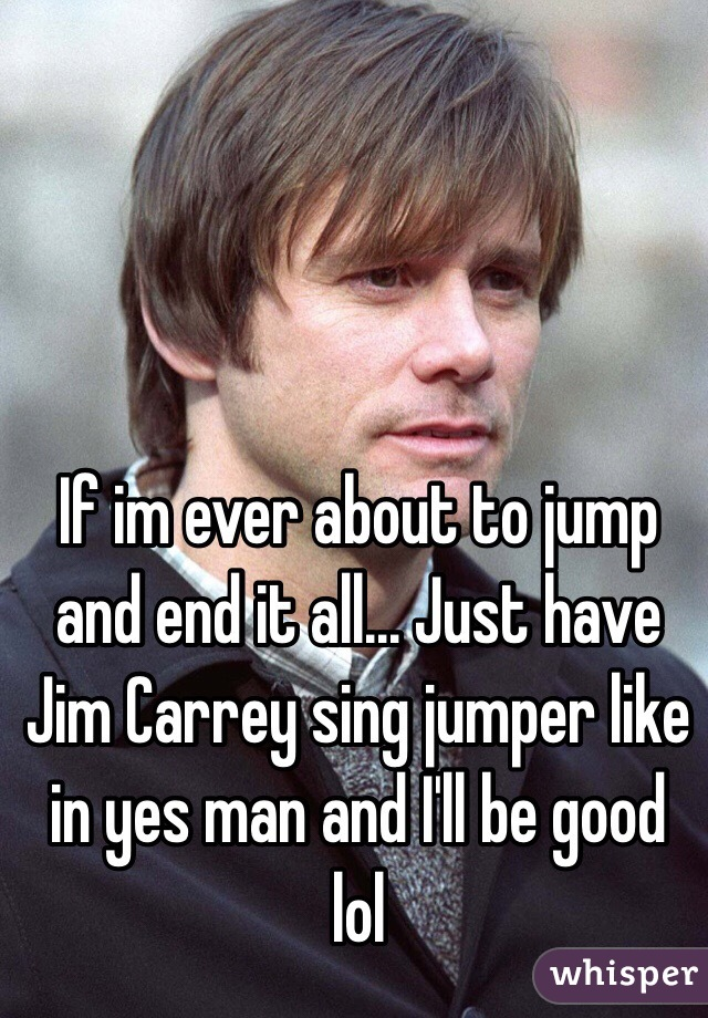 If im ever about to jump and end it all... Just have Jim Carrey sing jumper like in yes man and I'll be good lol