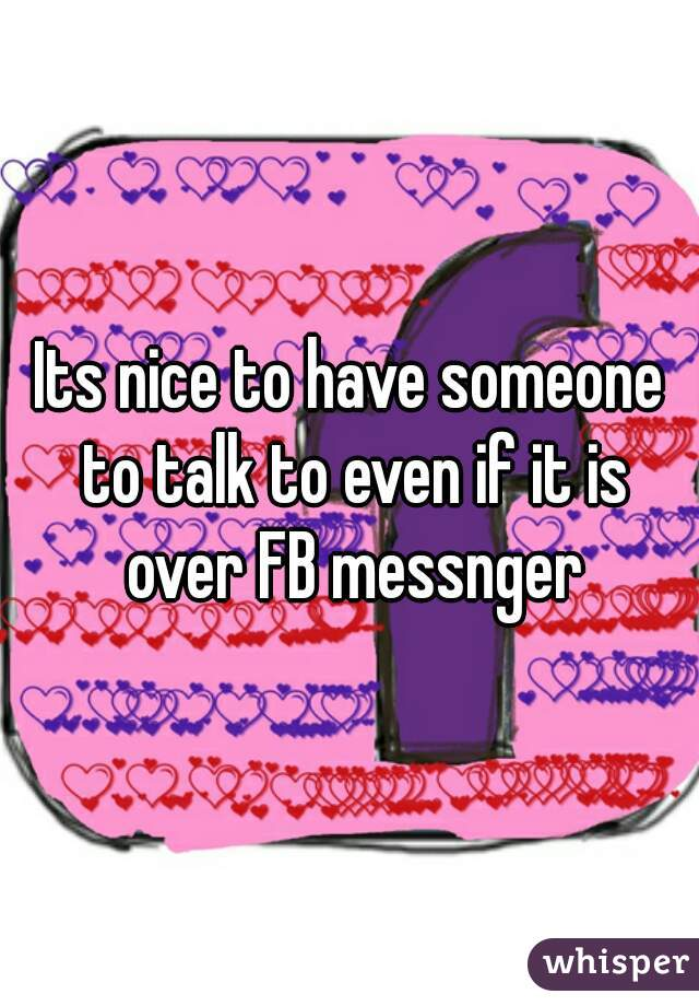 Its nice to have someone to talk to even if it is over FB messnger