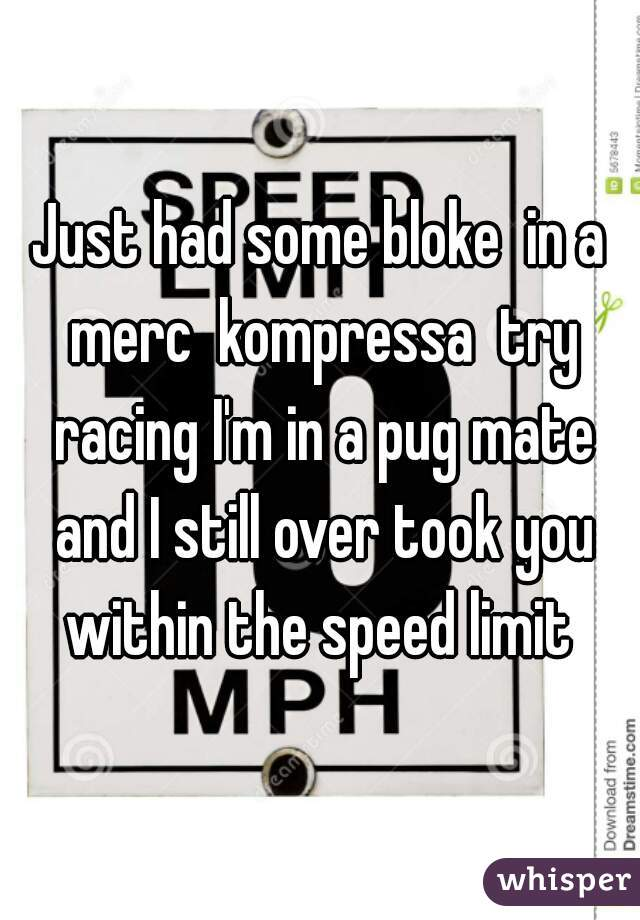 Just had some bloke  in a merc  kompressa  try racing I'm in a pug mate and I still over took you within the speed limit