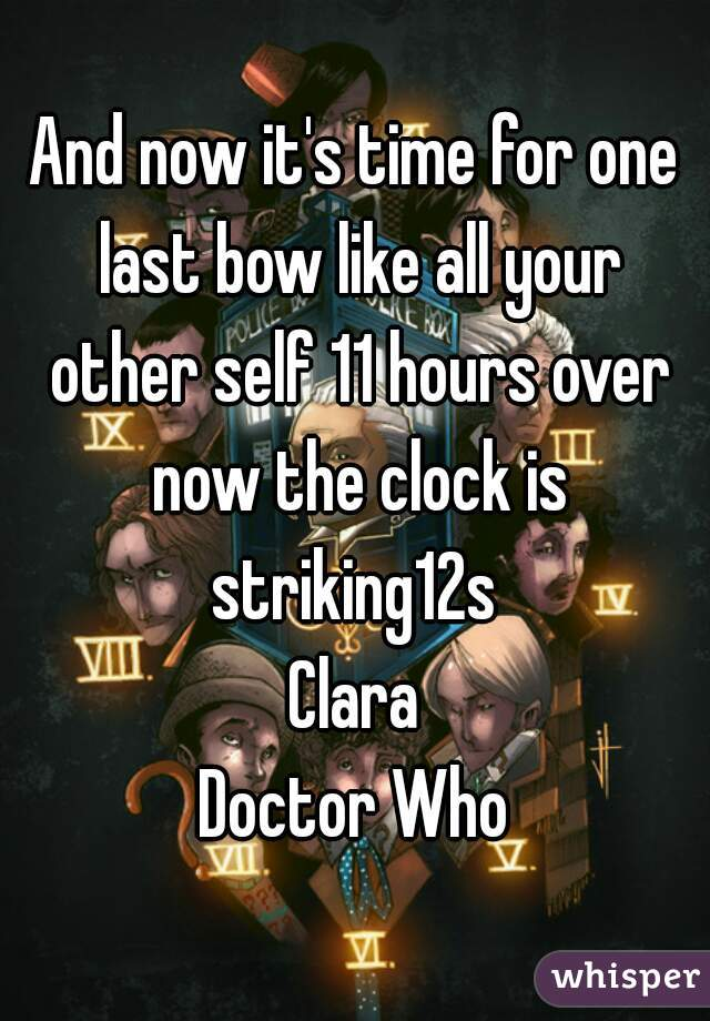 And now it's time for one last bow like all your other self 11 hours over now the clock is striking12s  Clara Doctor Who