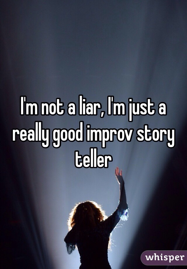 I'm not a liar, I'm just a really good improv story teller