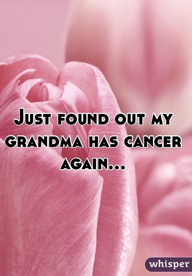 Just found out my grandma has cancer again...