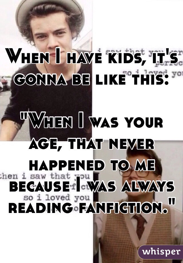 "When I have kids, it's gonna be like this:  ""When I was your age, that never happened to me because I was always reading fanfiction."""
