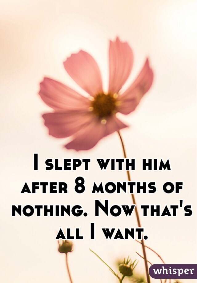 I slept with him after 8 months of nothing. Now that's all I want.