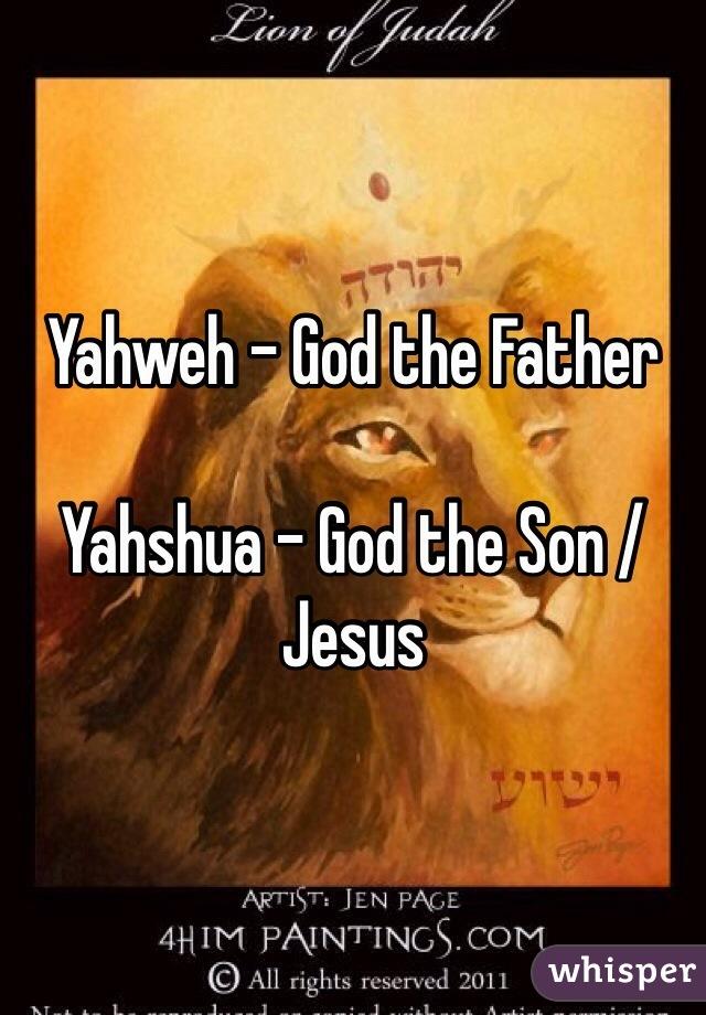 Yahweh - God the Father  Yahshua - God the Son / Jesus