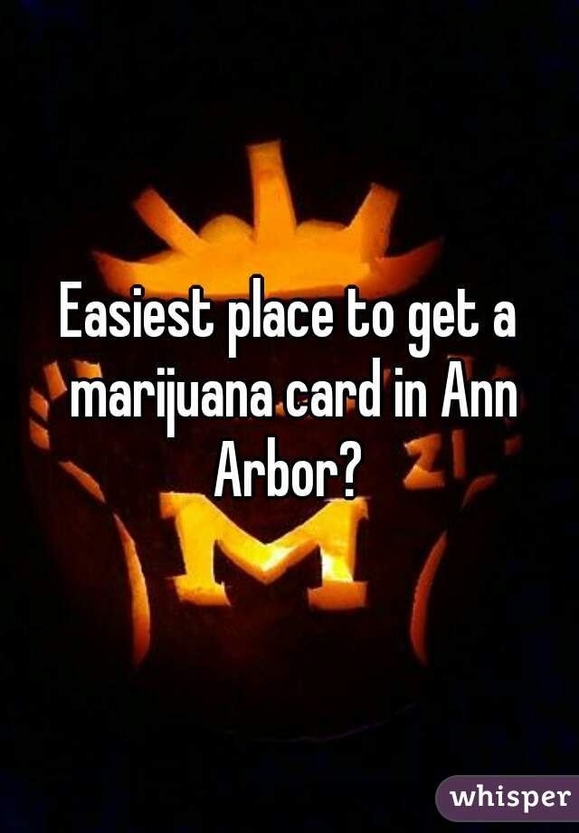Easiest place to get a marijuana card in Ann Arbor?
