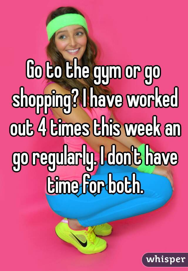 Go to the gym or go shopping? I have worked out 4 times this week an go regularly. I don't have time for both.