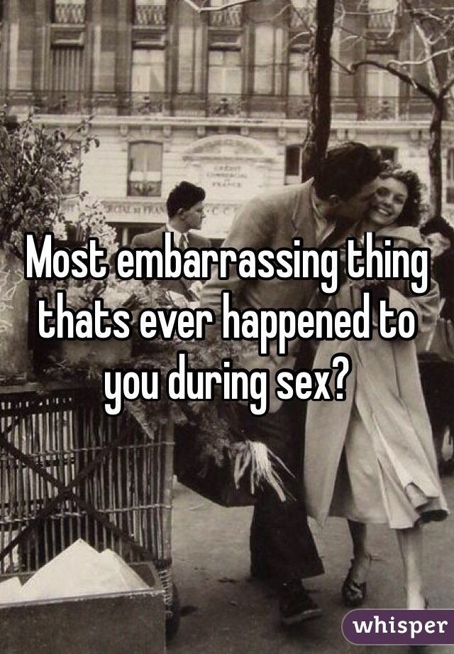 Most embarrassing thing thats ever happened to you during sex?