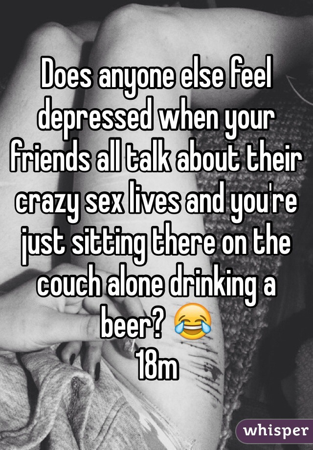 Does anyone else feel depressed when your friends all talk about their crazy sex lives and you're just sitting there on the couch alone drinking a beer? 😂 18m