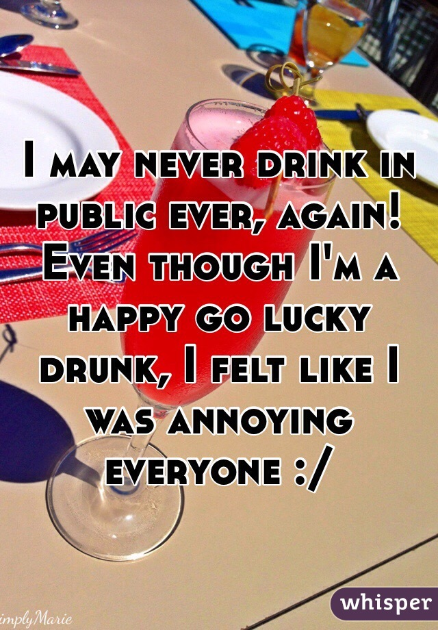 I may never drink in public ever, again!  Even though I'm a happy go lucky drunk, I felt like I was annoying everyone :/