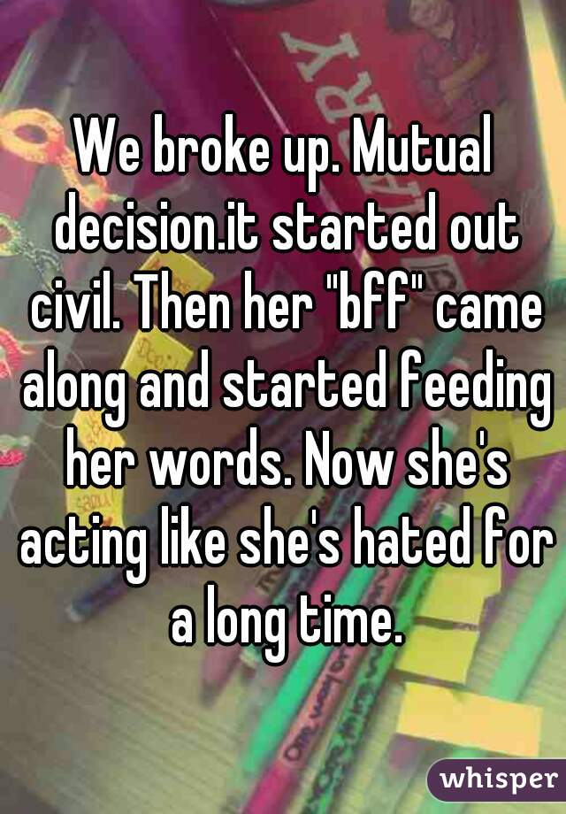 """We broke up. Mutual decision.it started out civil. Then her """"bff"""" came along and started feeding her words. Now she's acting like she's hated for a long time."""