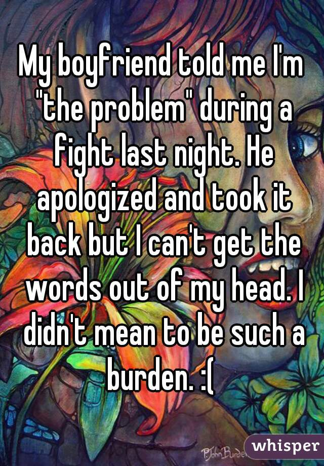 """My boyfriend told me I'm """"the problem"""" during a fight last night. He apologized and took it back but I can't get the words out of my head. I didn't mean to be such a burden. :("""