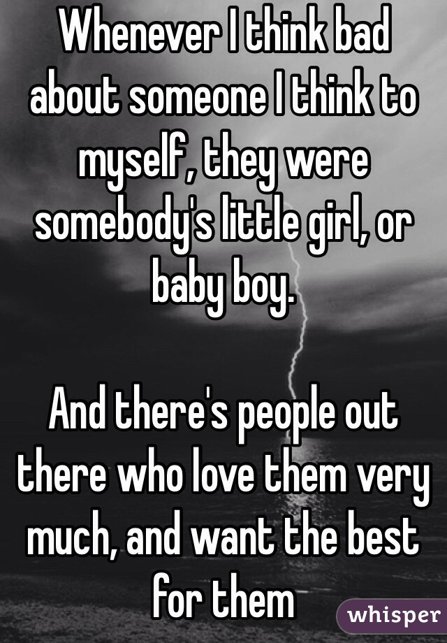 Whenever I think bad about someone I think to myself, they were somebody's little girl, or baby boy.   And there's people out there who love them very much, and want the best for them
