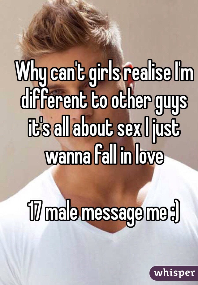 Why can't girls realise I'm different to other guys it's all about sex I just wanna fall in love   17 male message me :)