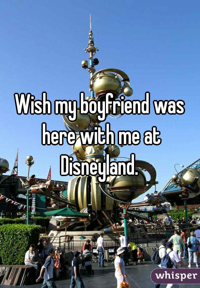 Wish my boyfriend was here with me at Disneyland.