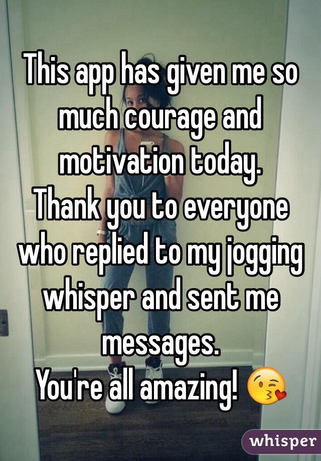This app has given me so much courage and motivation today.  Thank you to everyone who replied to my jogging whisper and sent me messages.  You're all amazing! 😘