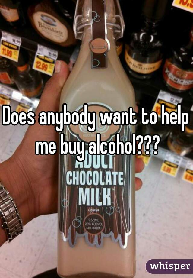 Does anybody want to help me buy alcohol???