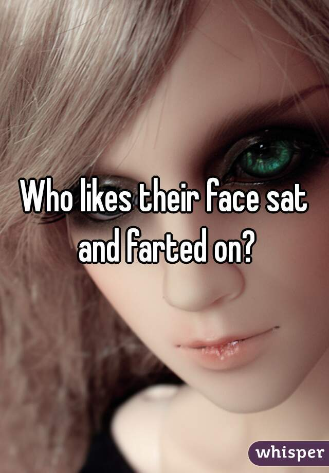 Who likes their face sat and farted on?