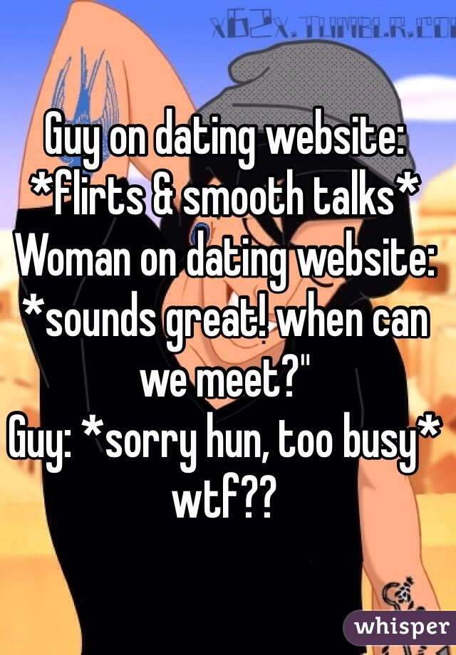 """Guy on dating website:  *flirts & smooth talks* Woman on dating website: *sounds great! when can we meet?"""" Guy: *sorry hun, too busy* wtf??"""