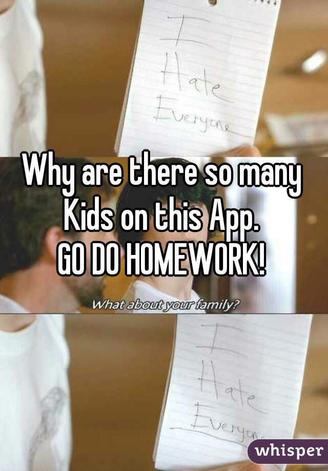 Why are there so many Kids on this App.  GO DO HOMEWORK!