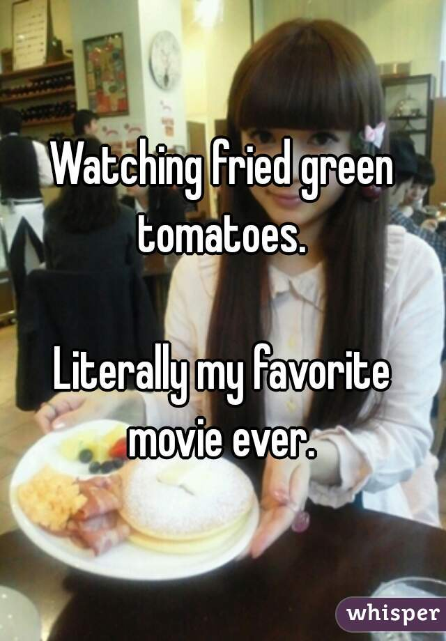 Watching fried green tomatoes.   Literally my favorite movie ever.