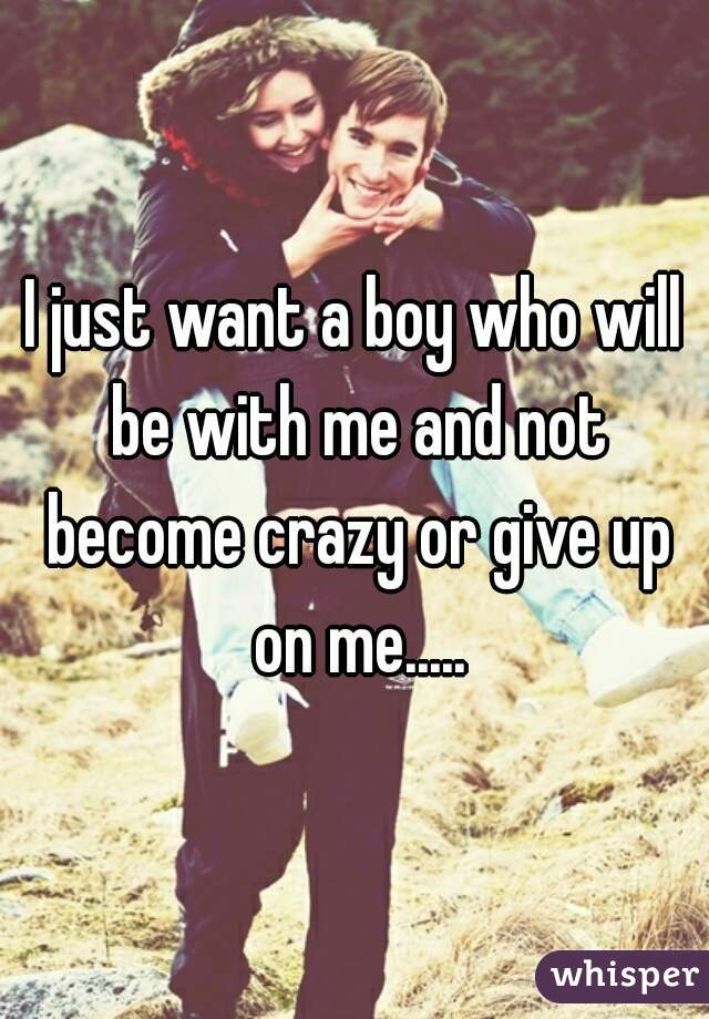 I just want a boy who will be with me and not become crazy or give up on me.....