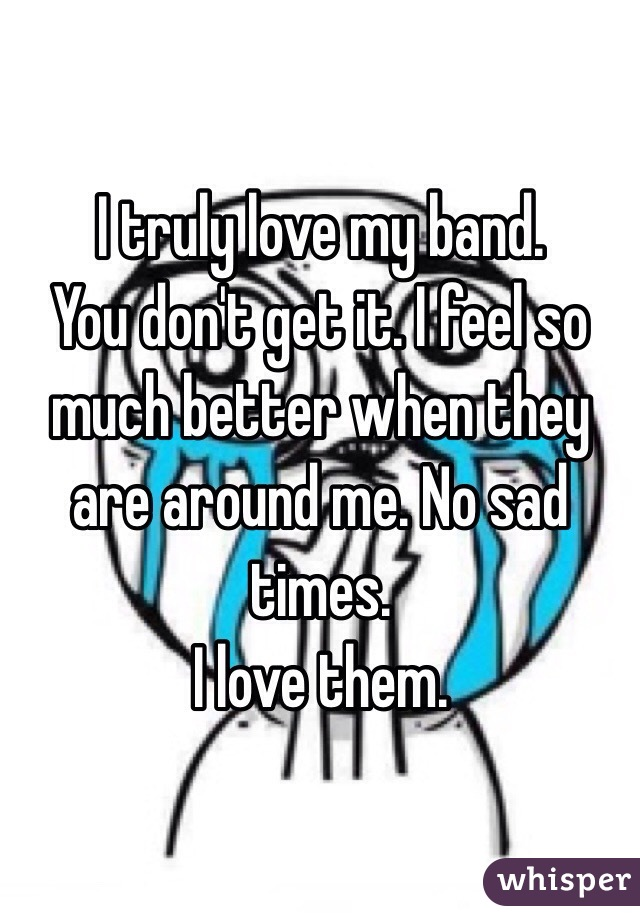 I truly love my band.  You don't get it. I feel so much better when they are around me. No sad times.  I love them.