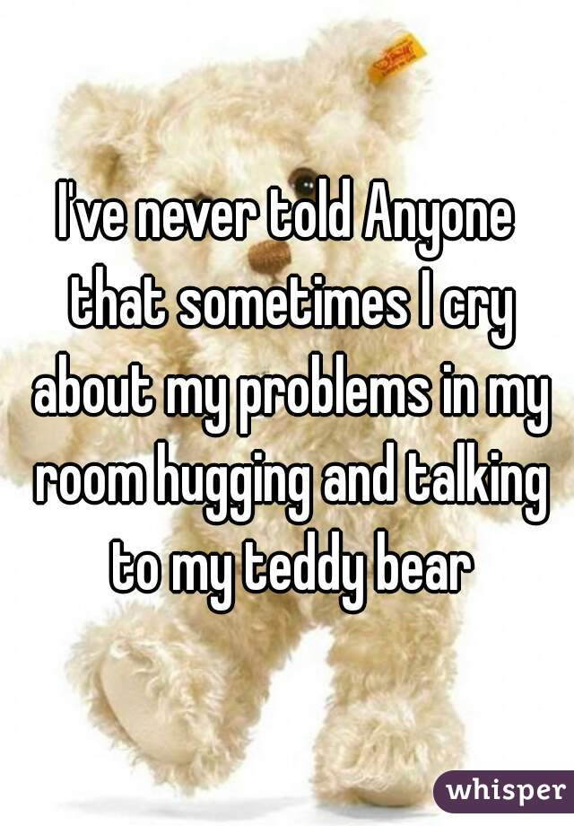 I've never told Anyone that sometimes I cry about my problems in my room hugging and talking to my teddy bear
