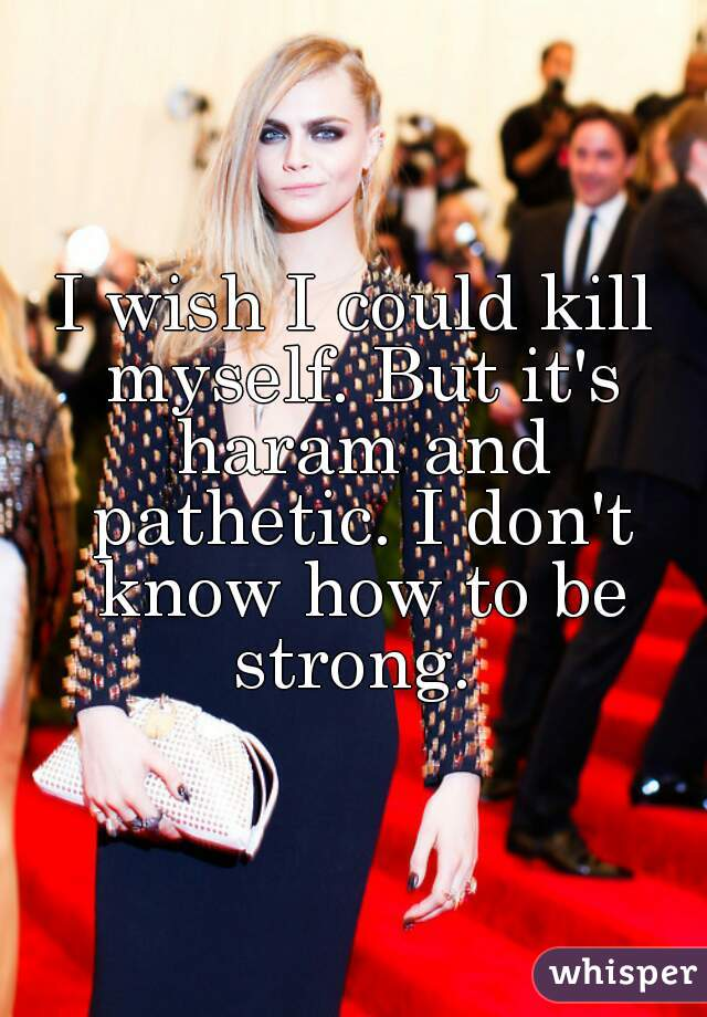 I wish I could kill myself. But it's haram and pathetic. I don't know how to be strong.