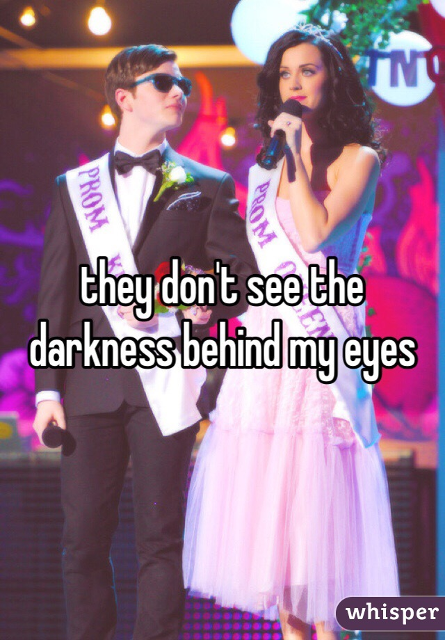 they don't see the darkness behind my eyes