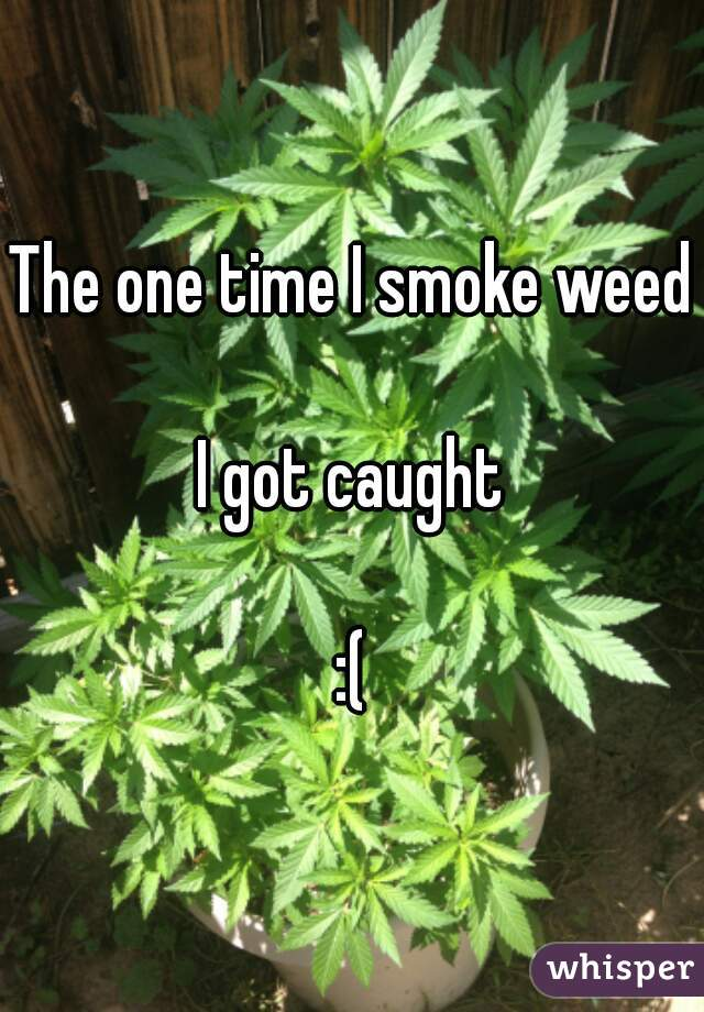 The one time I smoke weed  I got caught  :(