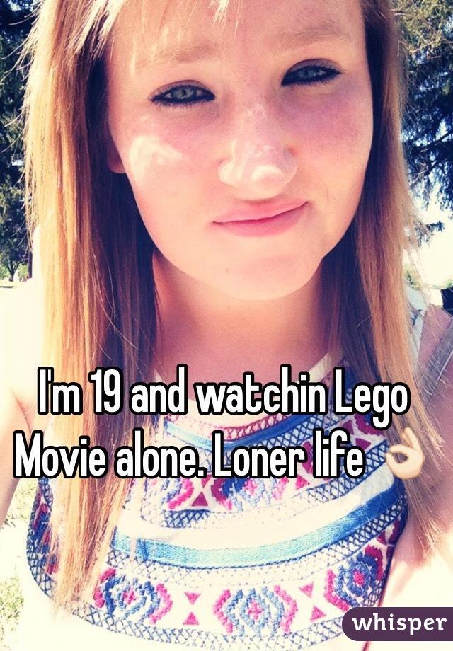 I'm 19 and watchin Lego Movie alone. Loner life 👌🏻