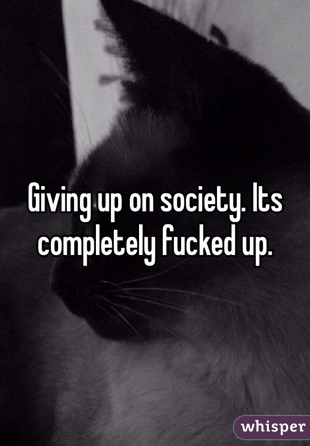 Giving up on society. Its completely fucked up.