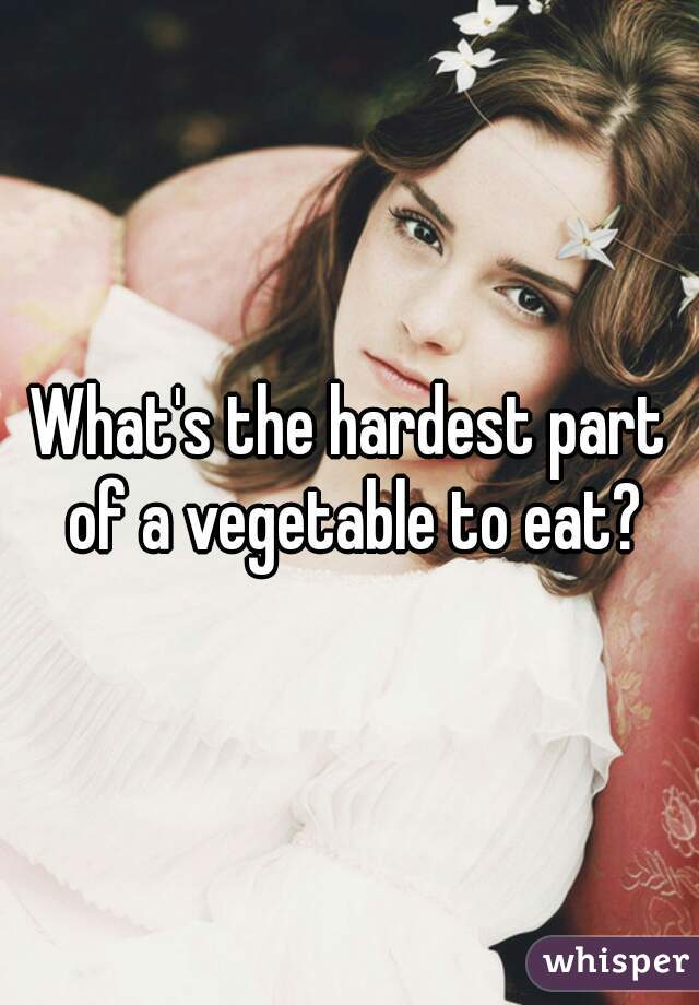 What's the hardest part of a vegetable to eat?