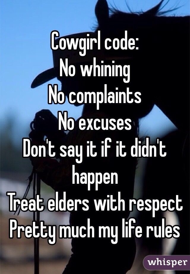 Cowgirl code: No whining  No complaints  No excuses  Don't say it if it didn't happen  Treat elders with respect Pretty much my life rules