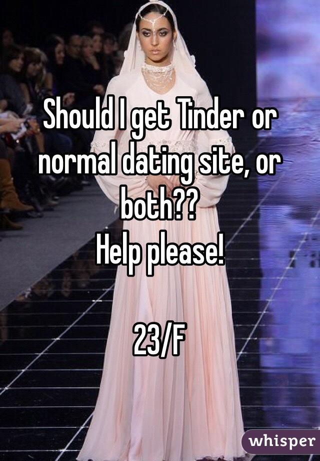 Should I get Tinder or normal dating site, or both?? Help please!  23/F