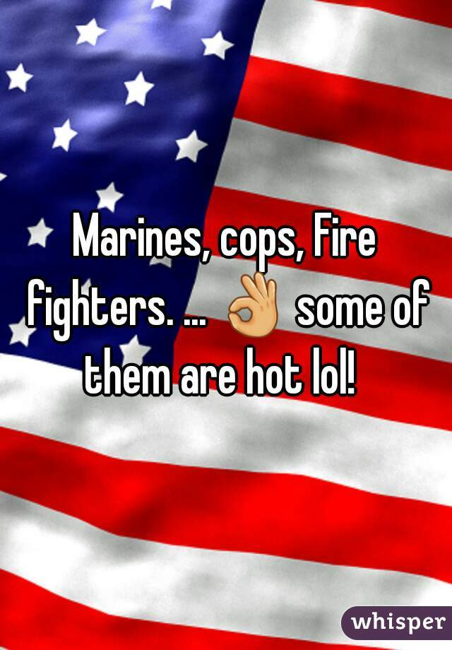 Marines, cops, Fire fighters. ... 👌 some of them are hot lol!