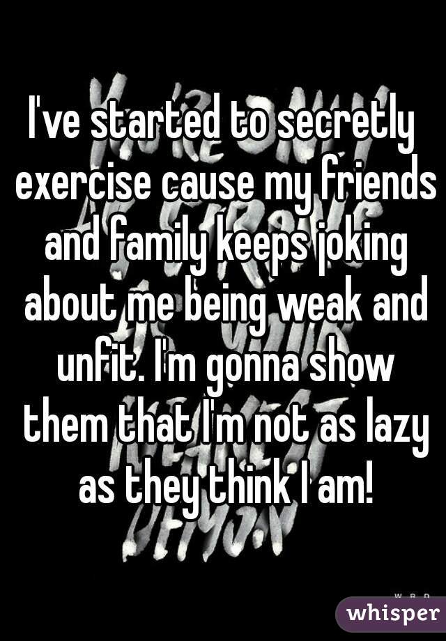 I've started to secretly exercise cause my friends and family keeps joking about me being weak and unfit. I'm gonna show them that I'm not as lazy as they think I am!