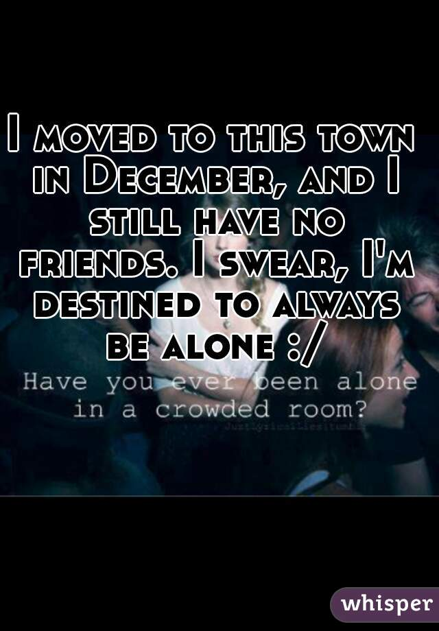 I moved to this town in December, and I still have no friends. I swear, I'm destined to always be alone :/